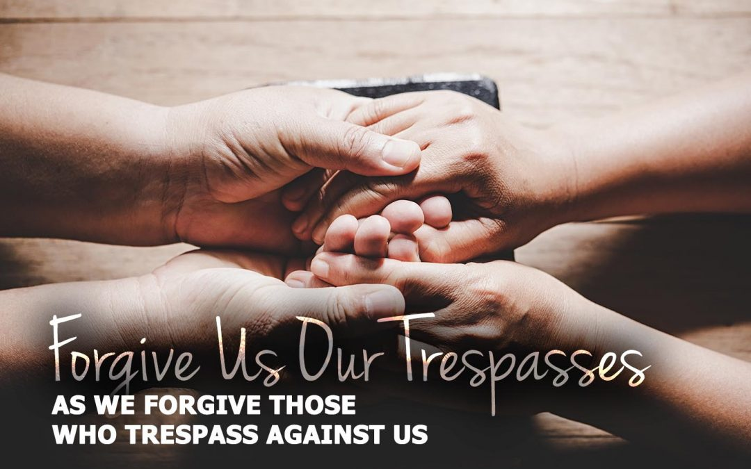 Forgive Us Our Trespasses As We Forgive Those Who Trespass Against Us